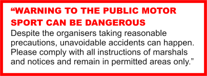 """WARNING TO THE PUBLIC MOTOR SPORT CAN BE DANGEROUS Despite the organisers taking reasonable precautions, unavoidable accidents can happen. Please comply with all instructions of marshals and notices and remain in permitted areas only."""